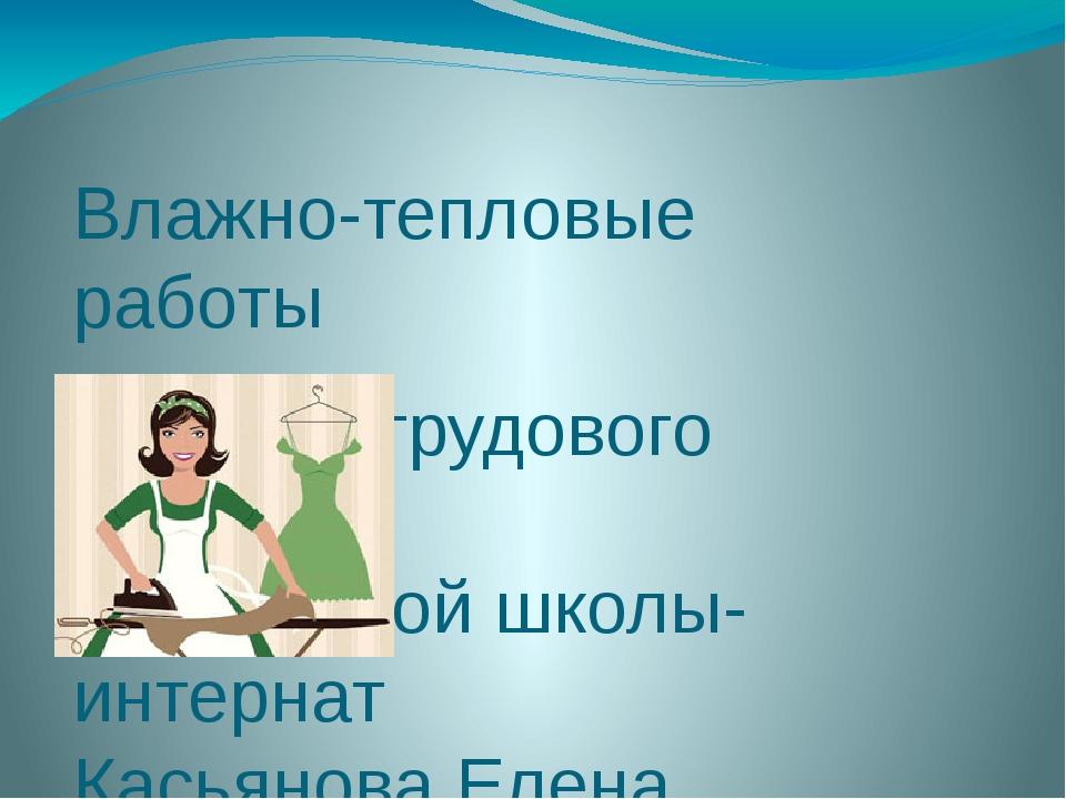 Влажно-тепловые работы Учитель трудового обучения Истринской школы-интернат К...
