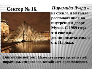 Сектор № 16. Пирамида Лувра – из стекла и металла, расположенная во внутренне