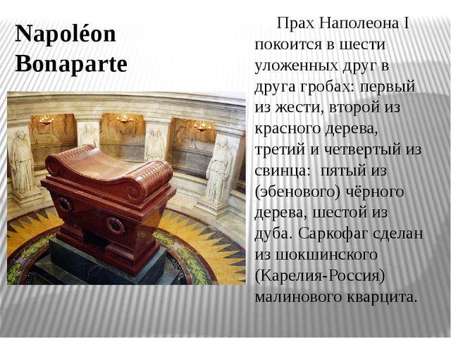 Прах Наполеона I покоится в шести уложенных друг в друга гробах: первый из же...