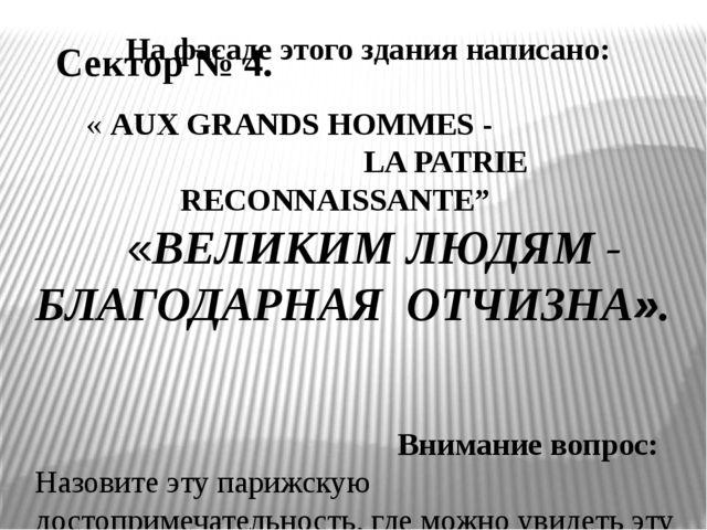 Сектор № 4. На фасаде этого здания написано: «AUX GRANDS HOMMES - LA PATRIE...