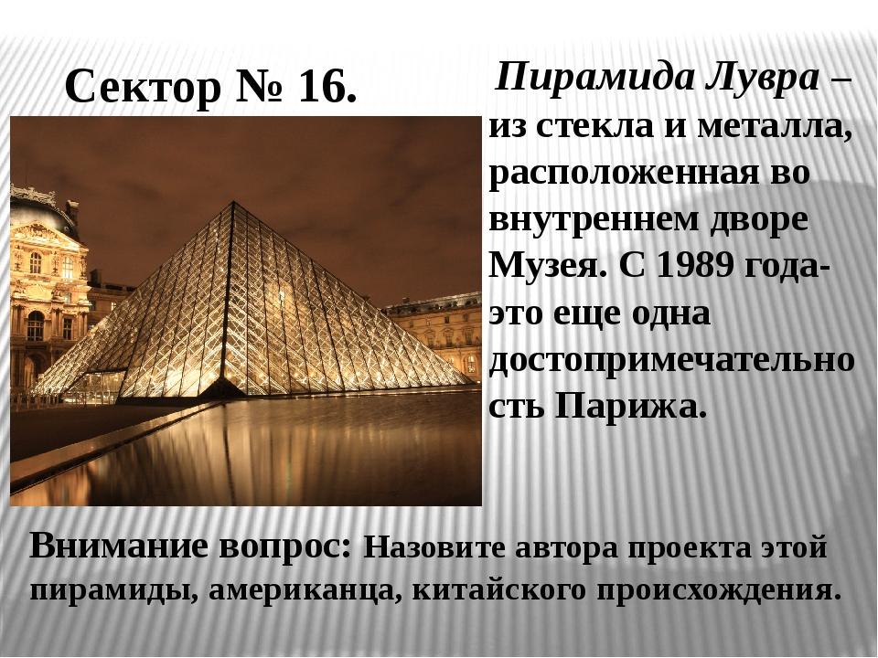 Сектор № 16. Пирамида Лувра – из стекла и металла, расположенная во внутренне...