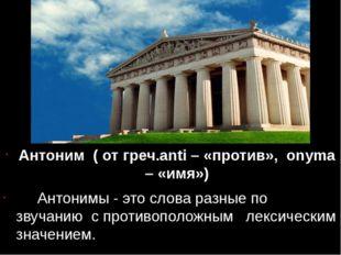 Антоним ( от греч.anti – «против», onyma – «имя») Антонимы - это слова разны