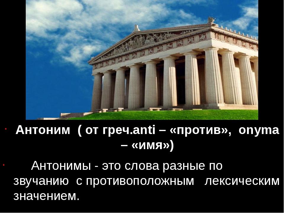 Антоним ( от греч.anti – «против», onyma – «имя») Антонимы - это слова разны...