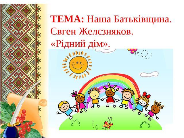 ТЕМА: Наша Батьківщина. Євген Желєзняков. «Рідний дім».
