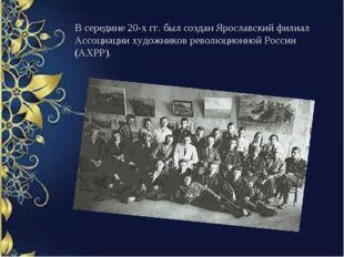 В середине 20-х гг. был создан Ярославский филиал Ассоциации художников револ