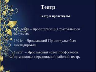 Театр Театр и пролеткульт Его девиз – пролетаризация театрального искусства.