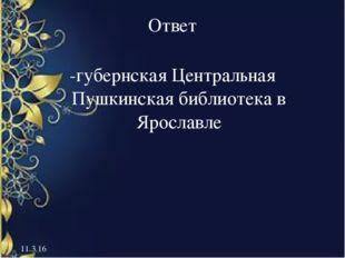 Ответ -губернская Центральная Пушкинская библиотека в Ярославле 11.3.16