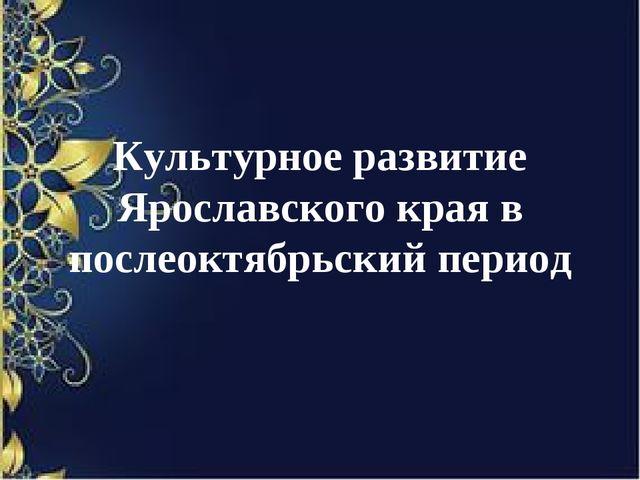 Культурное развитие Ярославского края в послеоктябрьский период