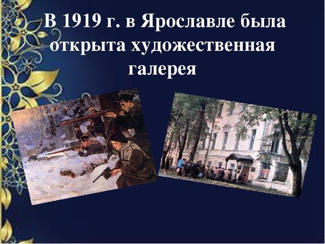 В 1919 г. в Ярославле была открыта художественная галерея