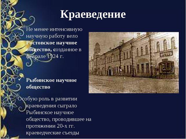 Краеведение Не менее интенсивную научную работу вело Ростовское научное общес...