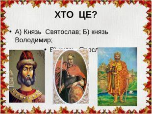 ХТО ЦЕ? А) Князь Святослав; Б) князь Володимир; В) князь Ярослав.