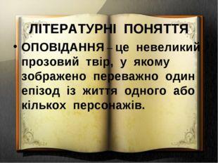 ЛІТЕРАТУРНІ ПОНЯТТЯ ОПОВІДАННЯ – це невеликий прозовий твір, у якому зображе