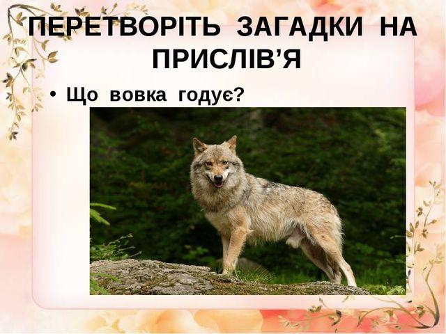 ПЕРЕТВОРІТЬ ЗАГАДКИ НА ПРИСЛІВ'Я Що вовка годує?