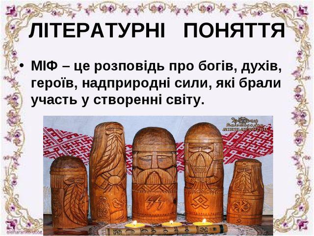 ЛІТЕРАТУРНІ ПОНЯТТЯ МІФ – це розповідь про богів, духів, героїв, надприродні...