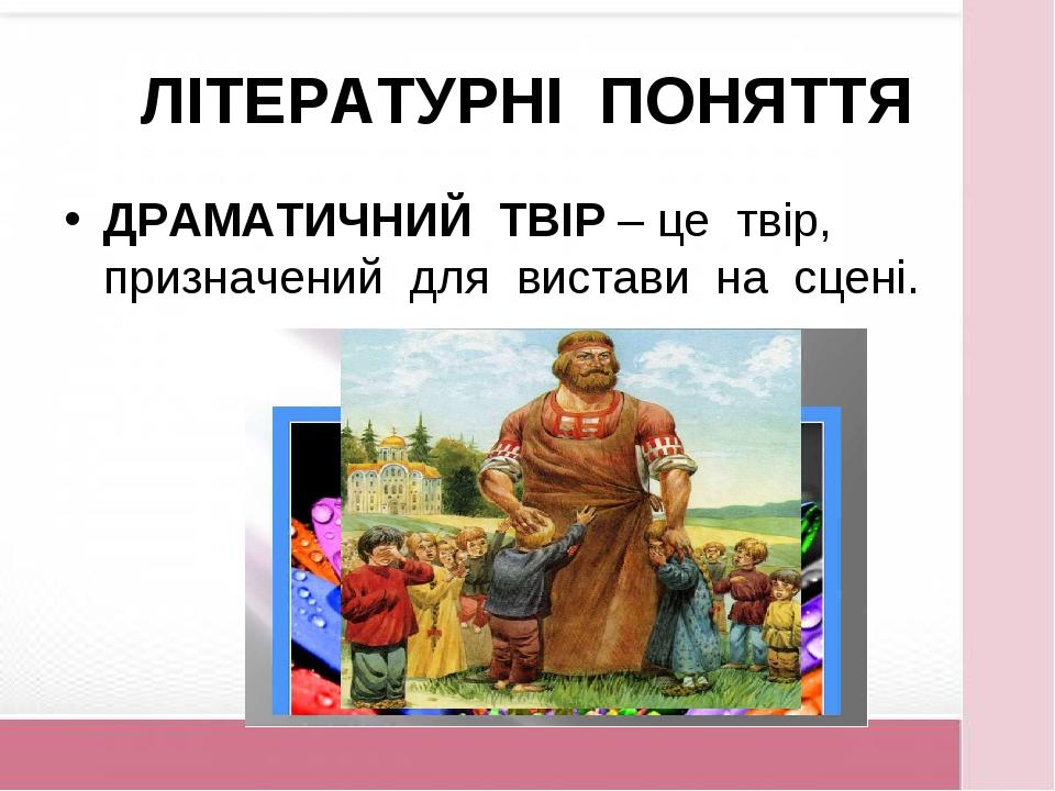 ЛІТЕРАТУРНІ ПОНЯТТЯ ДРАМАТИЧНИЙ ТВІР – це твір, призначений для вистави на сц...