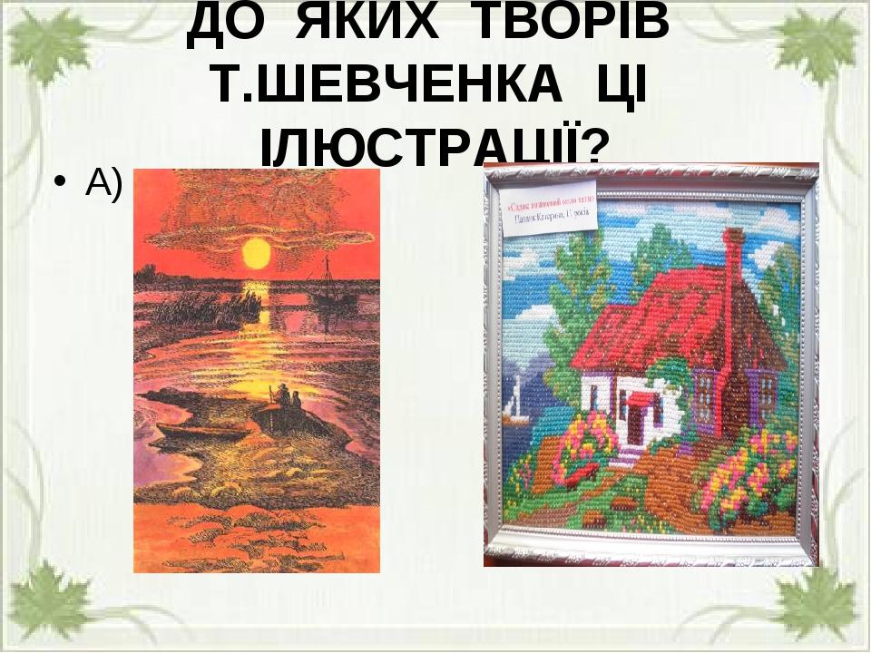 ДО ЯКИХ ТВОРІВ Т.ШЕВЧЕНКА ЦІ ІЛЮСТРАЦІЇ? А) Б)