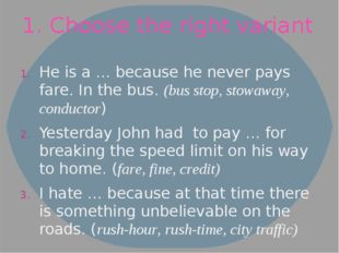 1. Choose the right variant He is a … because he never pays fare. In the bus.