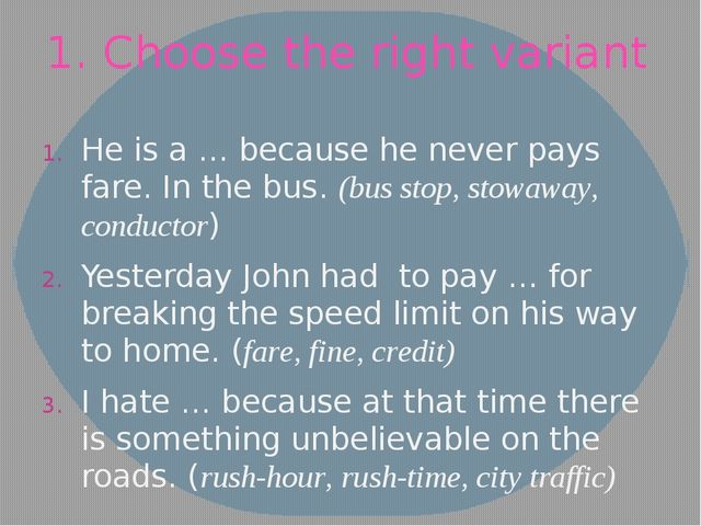 1. Choose the right variant He is a … because he never pays fare. In the bus....