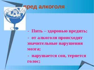 вред алкоголя - Пить – здоровью вредить; - от алкоголя происходят значительн