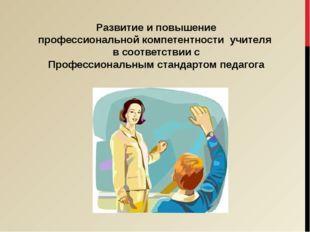 Развитие и повышение профессиональной компетентности учителя в соответствии с