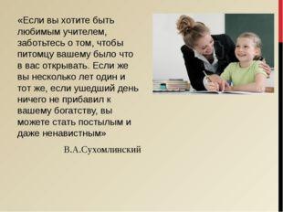 «Если вы хотите быть любимым учителем, заботьтесь о том, чтобы питомцу вашему