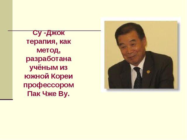 Су -Джок терапия, как метод, разработана учёным из южной Кореи профессором Па...