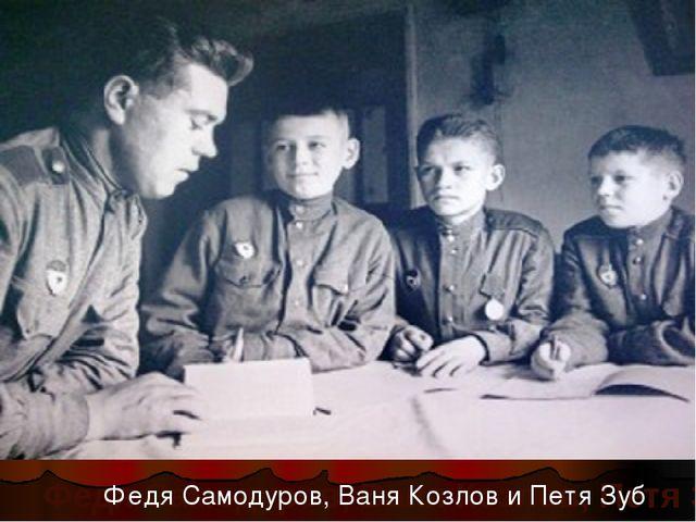 Федя Самодуров, Ваня Козлов, Петя Зуб Федя Самодуров, Ваня Козлов и Петя Зуб
