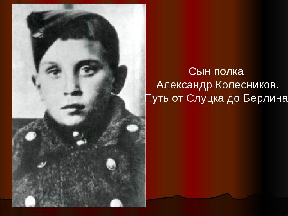 Сын полка Александр Колесников. Путь от Слуцка до Берлина.