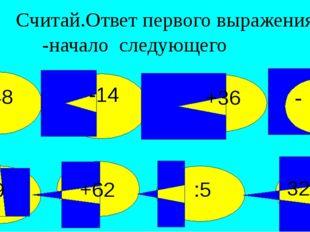 Считай.Ответ первого выражения -начало следующего 32+18 :5 +62 :9 +48 -14 +3