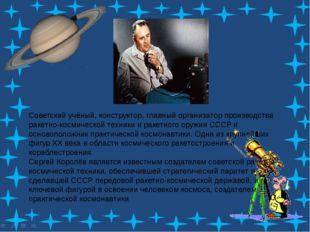Советский учёный, конструктор, главный организатор производстваракетно-косми