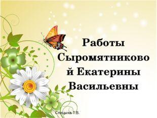 Работы Сыромятниковой Екатерины Васильевны Спицына Т.В.