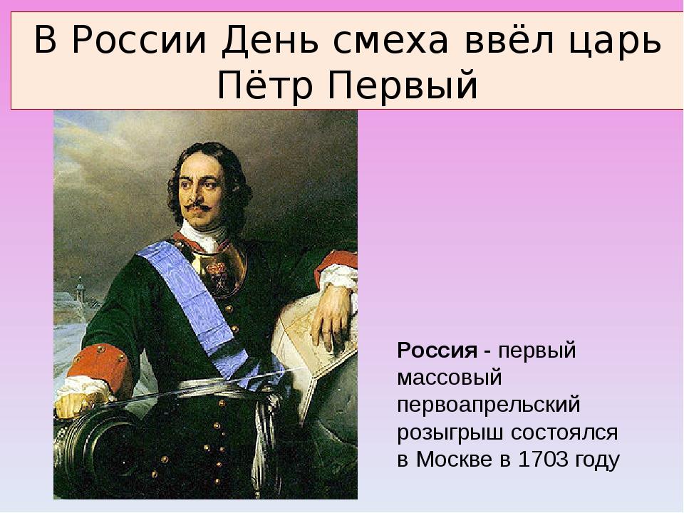 Россия - первый массовый первоапрельский розыгрыш состоялся в Москве в 1703...