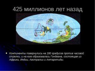 425 миллионов лет назад Континенты повернулись на 180 градусов против часовой