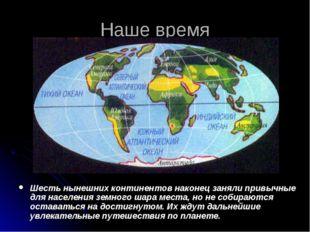 Наше время Шесть нынешних континентов наконец заняли привычные для населения