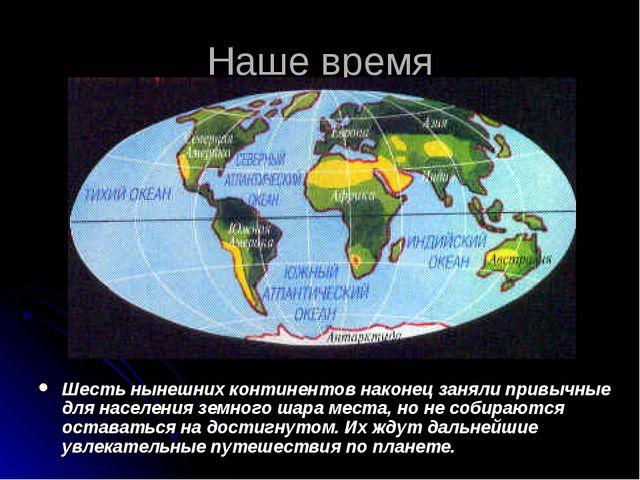 Наше время Шесть нынешних континентов наконец заняли привычные для населения...