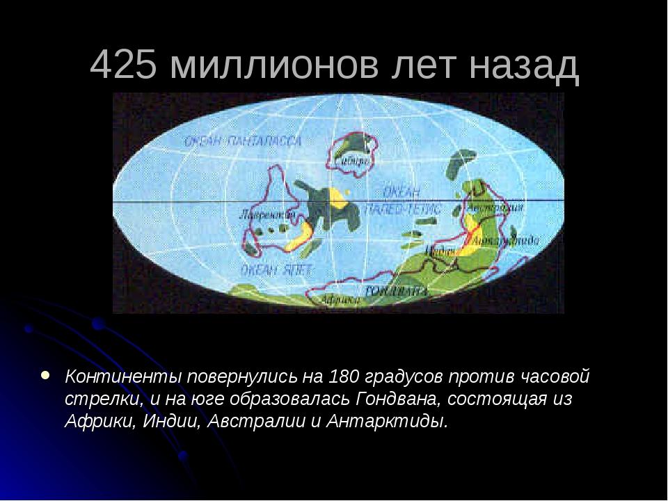 425 миллионов лет назад Континенты повернулись на 180 градусов против часовой...