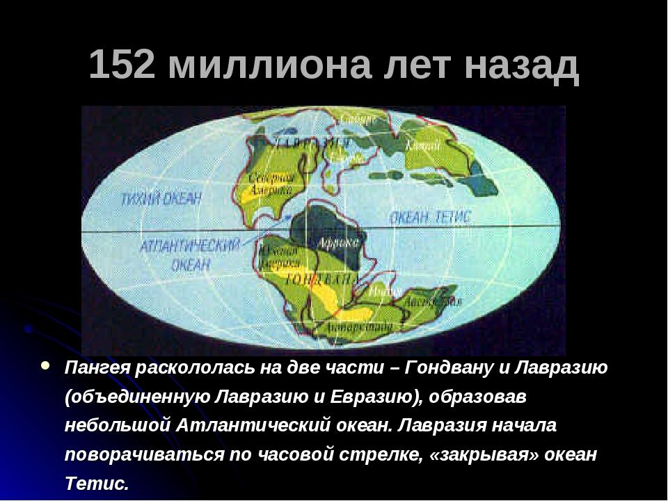 152 миллиона лет назад Пангея раскололась на две части – Гондвану и Лавразию...