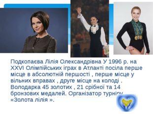 Подкопаєва Лілія Олександрівна У 1996р. на XXVI Олімпійських іграх в Атланті