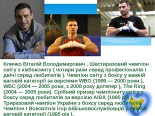 Кличко Віталій Володимирович . Шестиразовий чемпіон світу з кікбоксингу ( чот