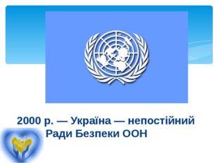 2000 р.— Україна — непостійний член Ради Безпеки ООН