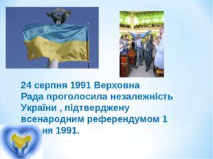 24 серпня 1991 Верховна Радапроголосила незалежність України , підтверджену