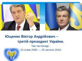 Ющенко Віктор Андрійович – третій президент України. Час на посаді : 23 січня