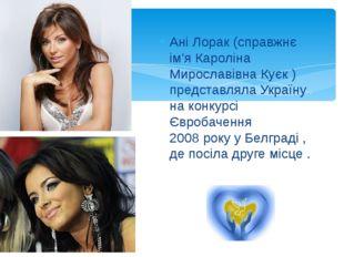 Ані Лорак (справжнє ім'я Кароліна Мирославівна Куєк ) представляла Україну на