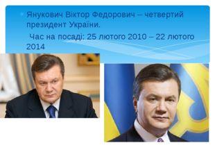 Янукович Віктор Федорович – четвертий президент України. Час на посаді: 25 лю