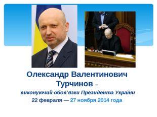 Олександр Валентинович Турчинов – виконуючий обов'язки Президента України 22