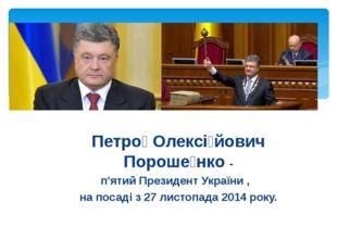 Петро́ Олексі́йович Пороше́нко - п'ятий Президент України , на посаді з 27 ли