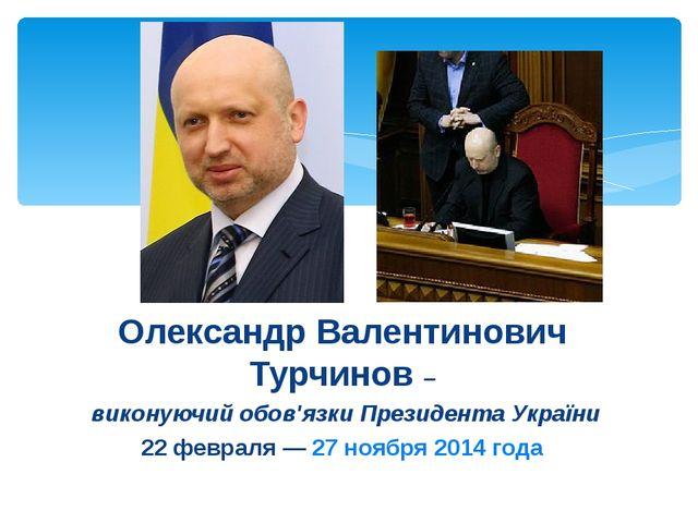 Олександр Валентинович Турчинов – виконуючий обов'язки Президента України 22...