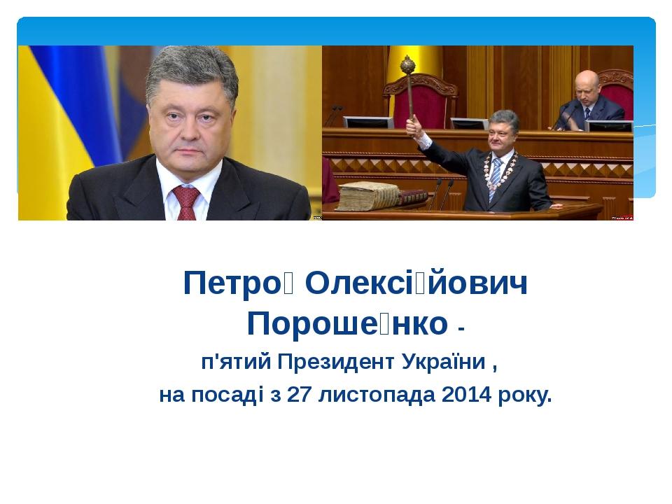 Петро́ Олексі́йович Пороше́нко - п'ятий Президент України , на посаді з 27 ли...