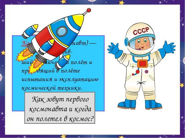 Космонавт (астронавт) — человек, совершив- ший космический полёт и проводящ...