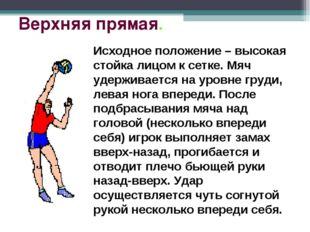 Верхняя прямая. Исходное положение – высокая стойка лицом к сетке. Мяч удержи